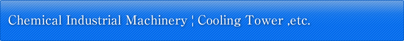 Products(Chemical Industrial Machinery: Cooling Tower etc..)